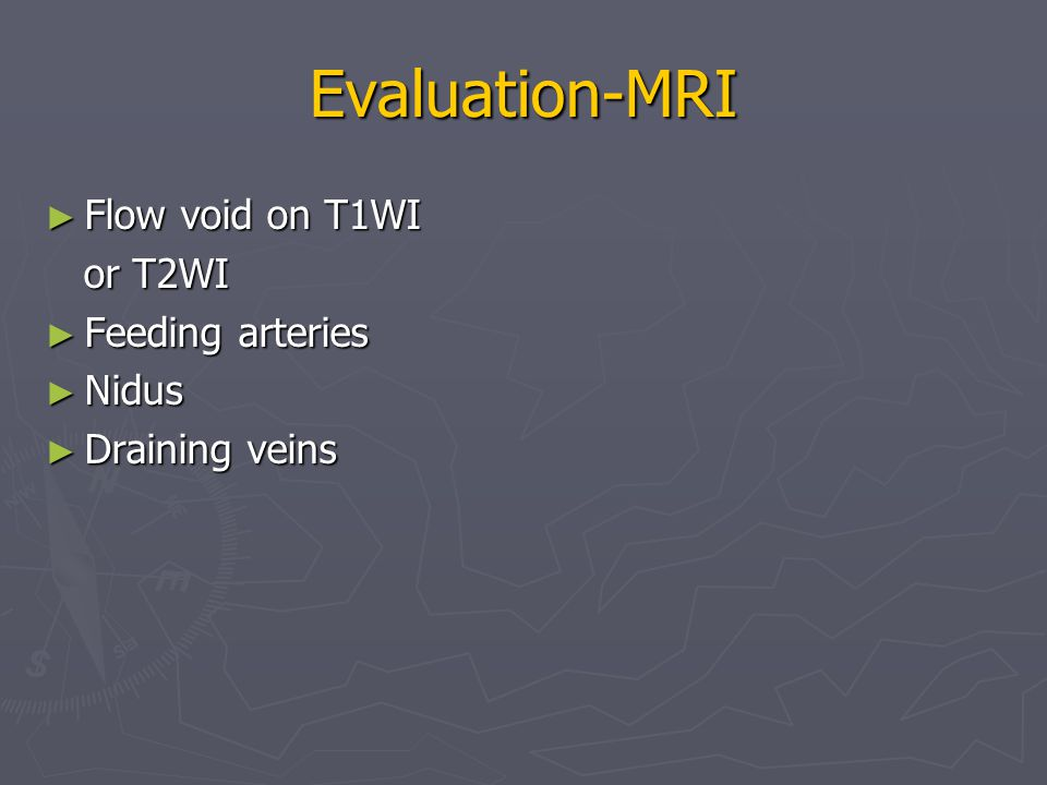 Evaluation-MRI ► Flow void on T1WI or T2WI or T2WI ► Feeding arteries ► Nidus ► Draining veins