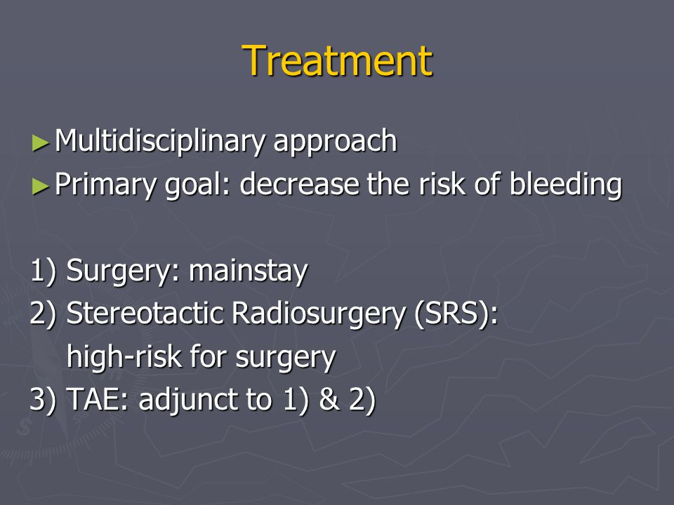 Treatment ► Multidisciplinary approach ► Primary goal: decrease the risk of bleeding 1) Surgery: mainstay 2) Stereotactic Radiosurgery (SRS): high-risk for surgery high-risk for surgery 3) TAE: adjunct to 1) & 2)