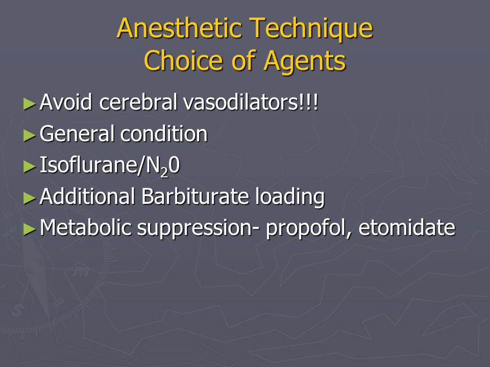 Anesthetic Technique Choice of Agents ► Avoid cerebral vasodilators!!! ► General condition ► Isoflurane/N 2 0 ► Additional Barbiturate loading ► Metab
