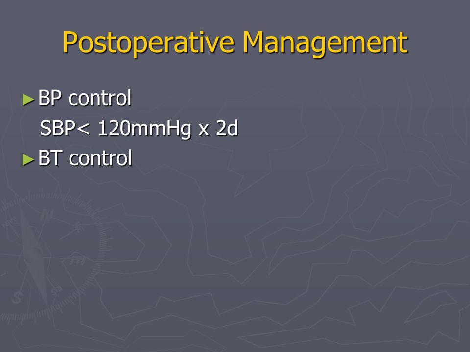 Postoperative Management ► BP control SBP< 120mmHg x 2d SBP< 120mmHg x 2d ► BT control