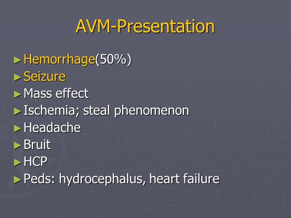 AVM-Presentation ► Hemorrhage(50%) ► Seizure ► Mass effect ► Ischemia; steal phenomenon ► Headache ► Bruit ► HCP ► Peds: hydrocephalus, heart failure