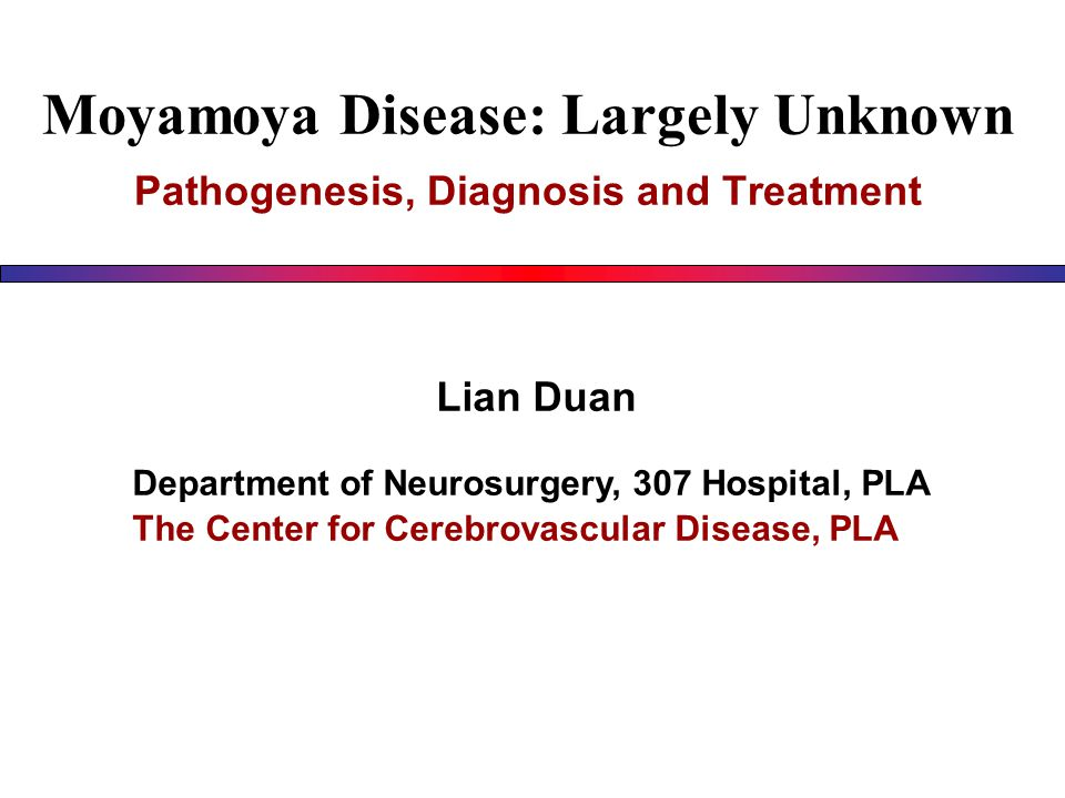Moyamoya Disease: Largely Unknown Pathogenesis, Diagnosis and Treatment Lian Duan Department of Neurosurgery, 307 Hospital, PLA The Center for Cerebrovascular Disease, PLA