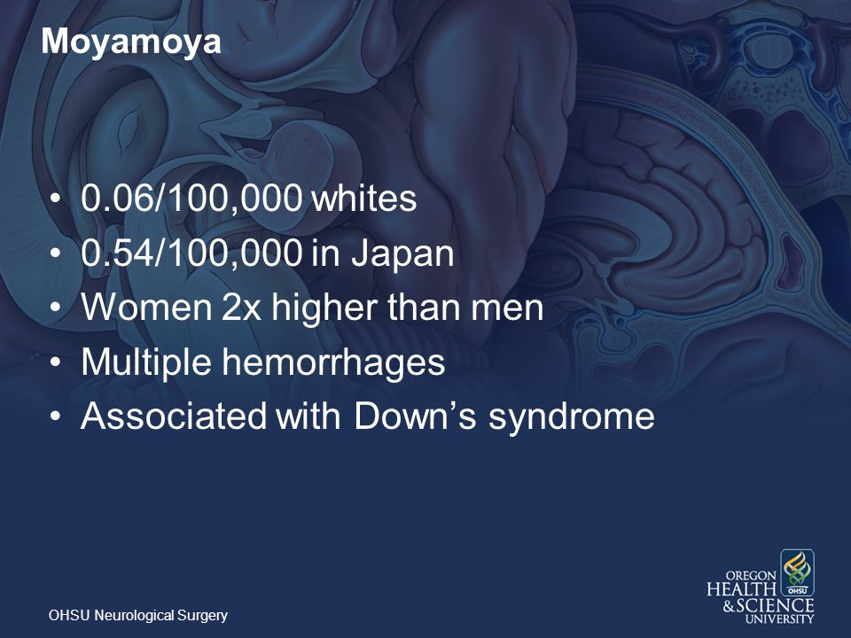 Moyamoya 0.06/100,000 whites 0.54/100,000 in Japan Women 2x higher than men Multiple hemorrhages Associated with Down's syndrome OHSU Neurological Surgery