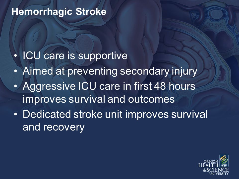 Hemorrhagic Stroke ICU care is supportive Aimed at preventing secondary injury Aggressive ICU care in first 48 hours improves survival and outcomes Dedicated stroke unit improves survival and recovery