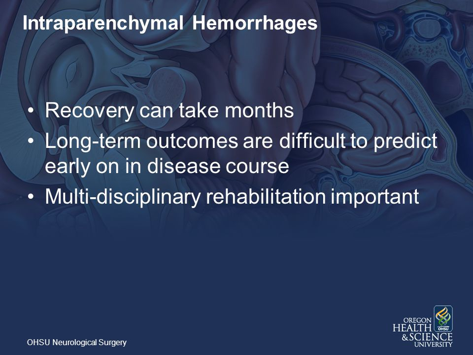 Intraparenchymal Hemorrhages Recovery can take months Long-term outcomes are difficult to predict early on in disease course Multi-disciplinary rehabilitation important OHSU Neurological Surgery
