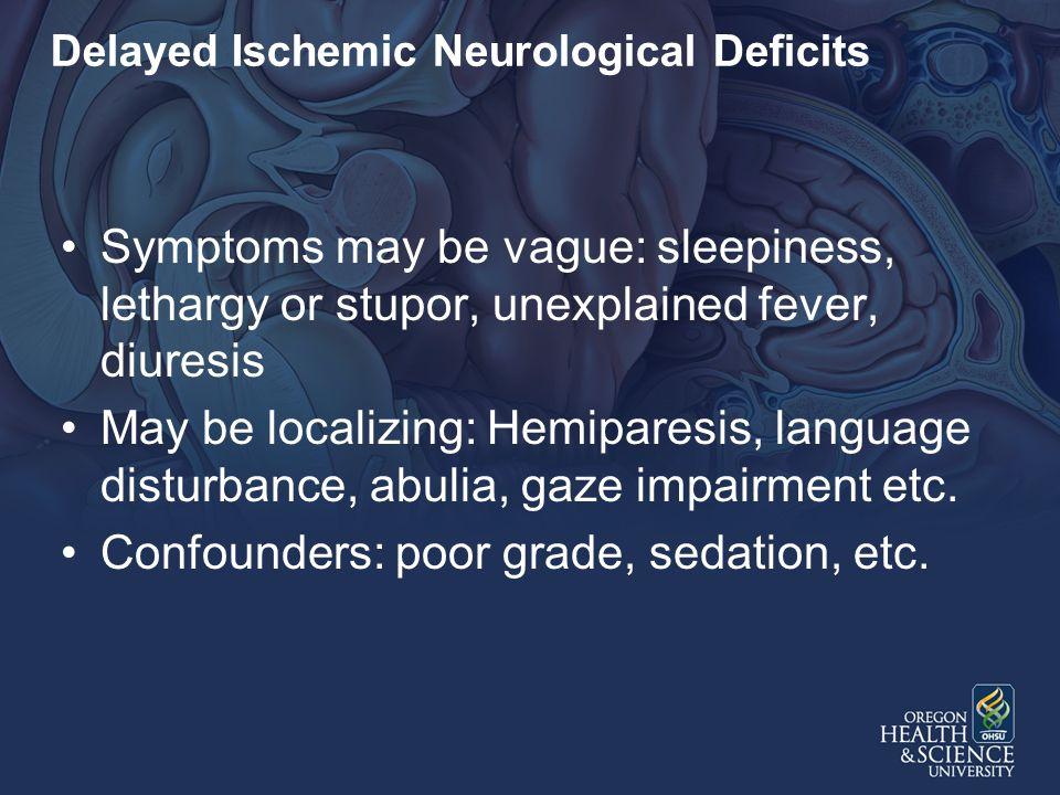 Delayed Ischemic Neurological Deficits Symptoms may be vague: sleepiness, lethargy or stupor, unexplained fever, diuresis May be localizing: Hemiparesis, language disturbance, abulia, gaze impairment etc.