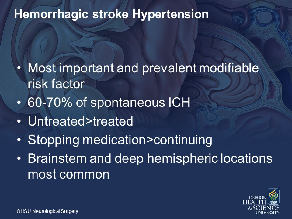 Hemorrhagic stroke Hypertension Most important and prevalent modifiable risk factor 60-70% of spontaneous ICH Untreated>treated Stopping medication>continuing Brainstem and deep hemispheric locations most common OHSU Neurological Surgery