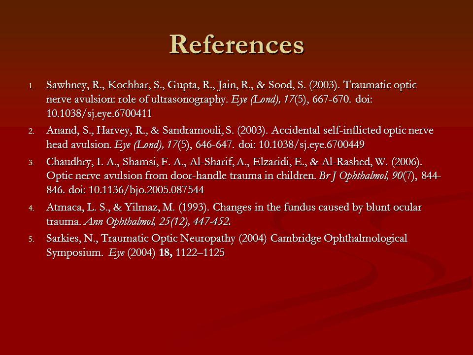 References 1. Sawhney, R., Kochhar, S., Gupta, R., Jain, R., & Sood, S. (2003). Traumatic optic nerve avulsion: role of ultrasonography. Eye (Lond), 1