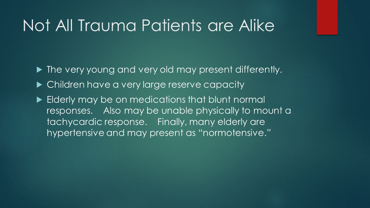 Not All Trauma Patients are Alike  The very young and very old may present differently.  Children have a very large reserve capacity  Elderly may b