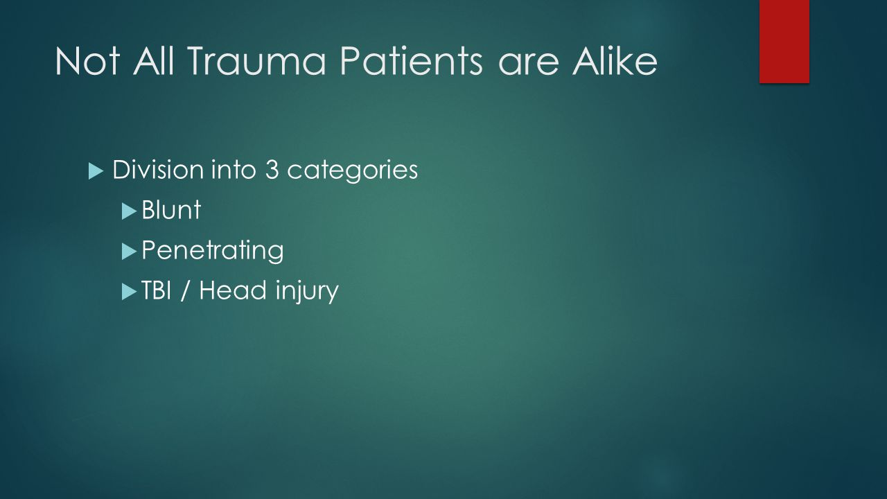 Not All Trauma Patients are Alike  Division into 3 categories  Blunt  Penetrating  TBI / Head injury