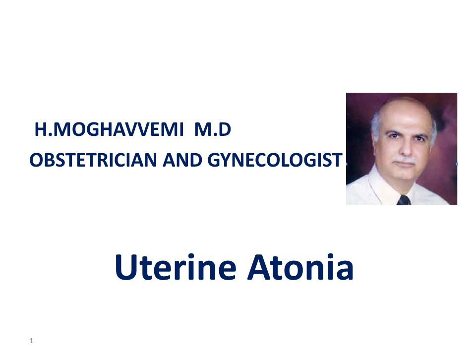 H.MOGHAVVEMI M.D OBSTETRICIAN AND GYNECOLOGIST Uterine Atonia 1