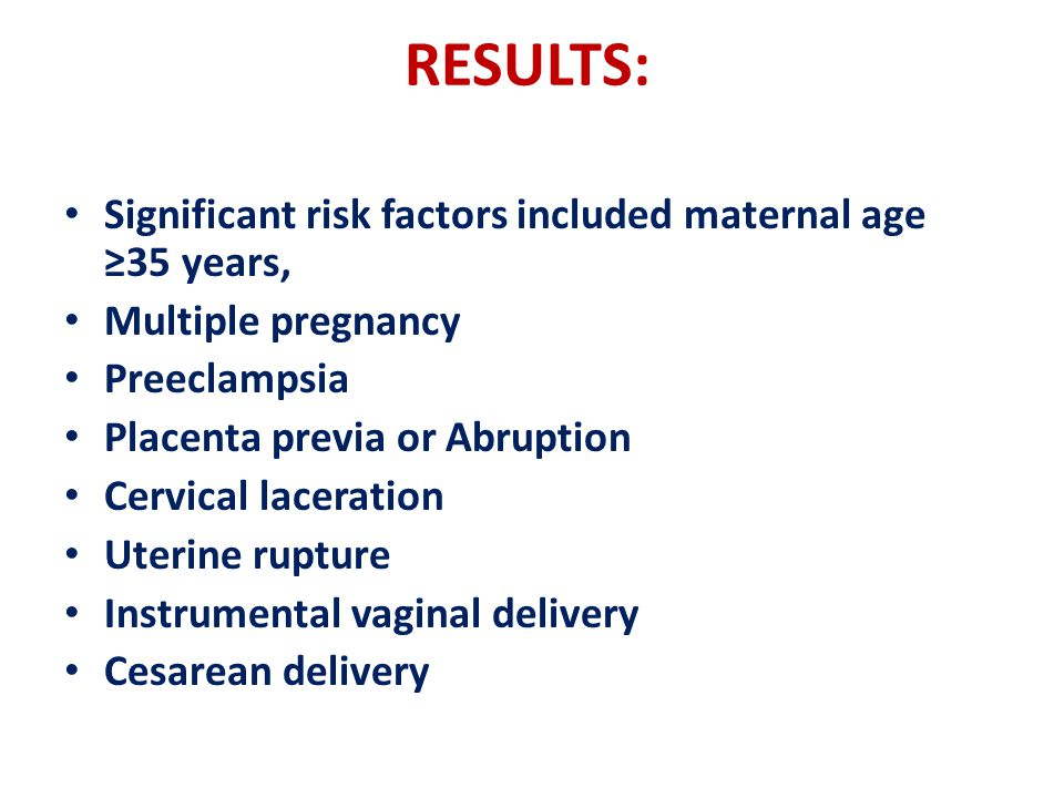 RESULTS: Significant risk factors included maternal age ≥35 years, Multiple pregnancy Preeclampsia Placenta previa or Abruption Cervical laceration Uterine rupture Instrumental vaginal delivery Cesarean delivery