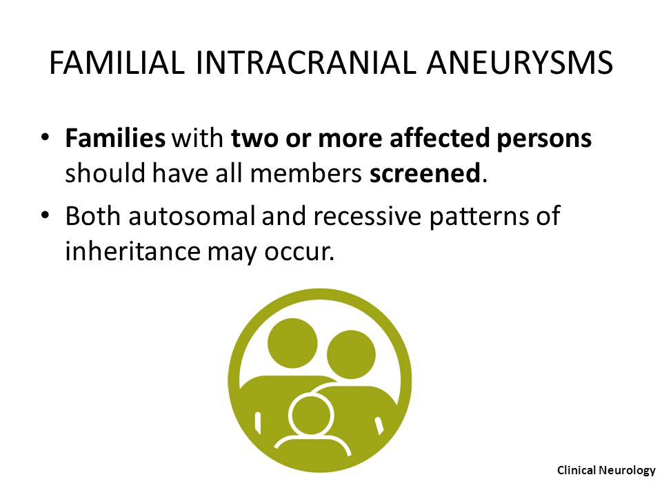 FAMILIAL INTRACRANIAL ANEURYSMS Families with two or more affected persons should have all members screened. Both autosomal and recessive patterns of