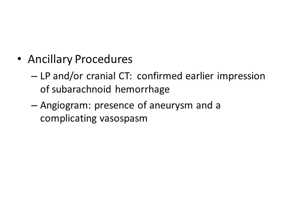 Ancillary Procedures – LP and/or cranial CT: confirmed earlier impression of subarachnoid hemorrhage – Angiogram: presence of aneurysm and a complicat