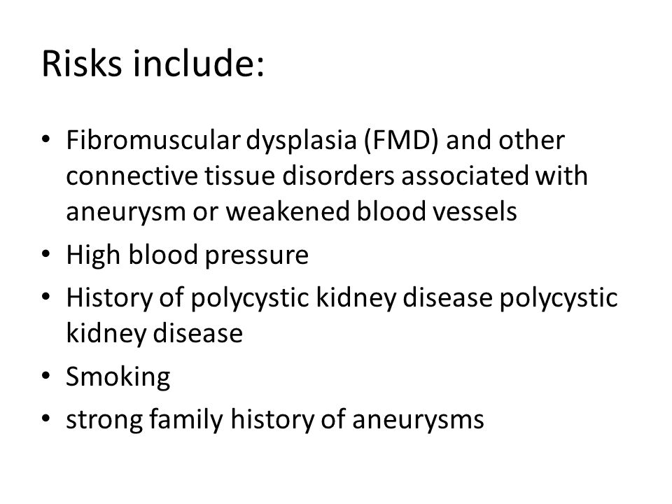 Risks include: Fibromuscular dysplasia (FMD) and other connective tissue disorders associated with aneurysm or weakened blood vessels High blood press