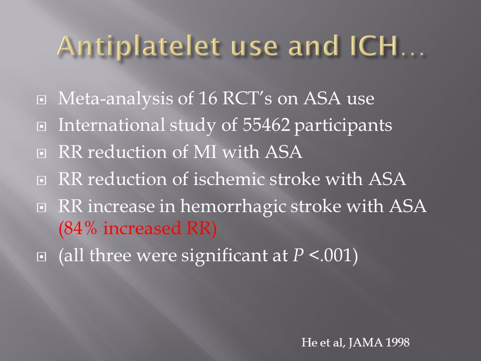  Meta-analysis of 16 RCT's on ASA use  International study of 55462 participants  RR reduction of MI with ASA  RR reduction of ischemic stroke with ASA  RR increase in hemorrhagic stroke with ASA (84% increased RR)  (all three were significant at P <.001) He et al, JAMA 1998
