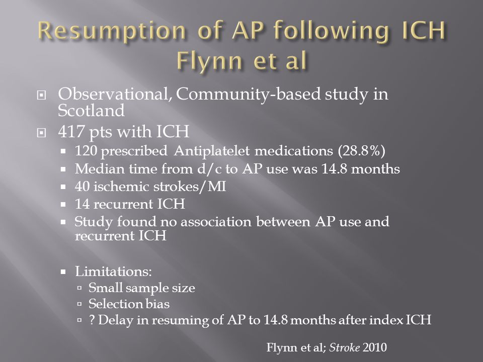  Observational, Community-based study in Scotland  417 pts with ICH  120 prescribed Antiplatelet medications (28.8%)  Median time from d/c to AP use was 14.8 months  40 ischemic strokes/MI  14 recurrent ICH  Study found no association between AP use and recurrent ICH  Limitations:  Small sample size  Selection bias  .