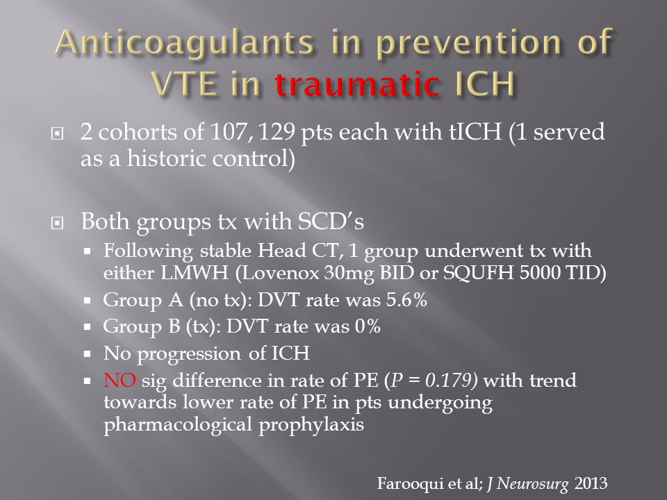  2 cohorts of 107, 129 pts each with tICH (1 served as a historic control)  Both groups tx with SCD's  Following stable Head CT, 1 group underwent tx with either LMWH (Lovenox 30mg BID or SQUFH 5000 TID)  Group A (no tx): DVT rate was 5.6%  Group B (tx): DVT rate was 0%  No progression of ICH  NO sig difference in rate of PE ( P = 0.179) with trend towards lower rate of PE in pts undergoing pharmacological prophylaxis Farooqui et al; J Neurosurg 2013