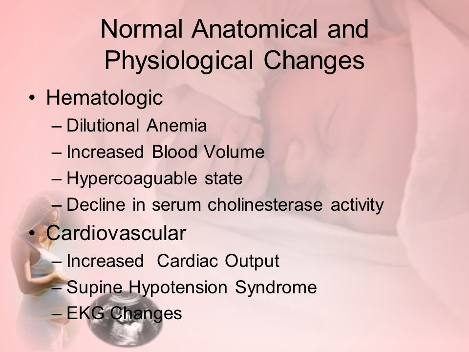 Normal Anatomical and Physiological Changes Hematologic –Dilutional Anemia –Increased Blood Volume –Hypercoaguable state –Decline in serum cholinesterase activity Cardiovascular –Increased Cardiac Output –Supine Hypotension Syndrome –EKG Changes
