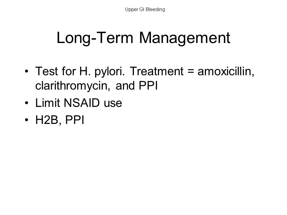 Upper GI Bleeding Long-Term Management Test for H. pylori. Treatment = amoxicillin, clarithromycin, and PPI Limit NSAID use H2B, PPI