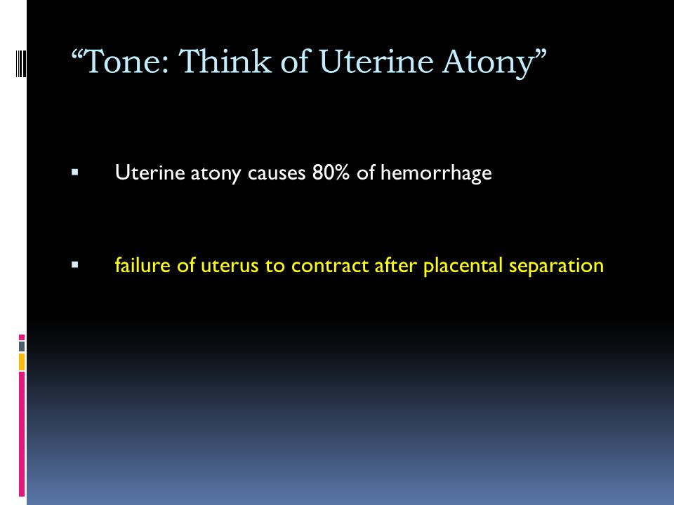 """Tone: Think of Uterine Atony""  Uterine atony causes 80% of hemorrhage  failure of uterus to contract after placental separation"
