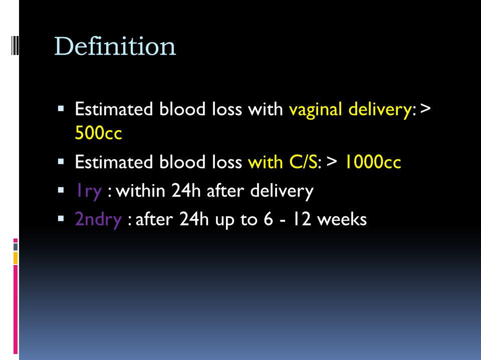 Definition  Estimated blood loss with vaginal delivery: > 500cc  Estimated blood loss with C/S: > 1000cc  1ry : within 24h after delivery  2ndry :