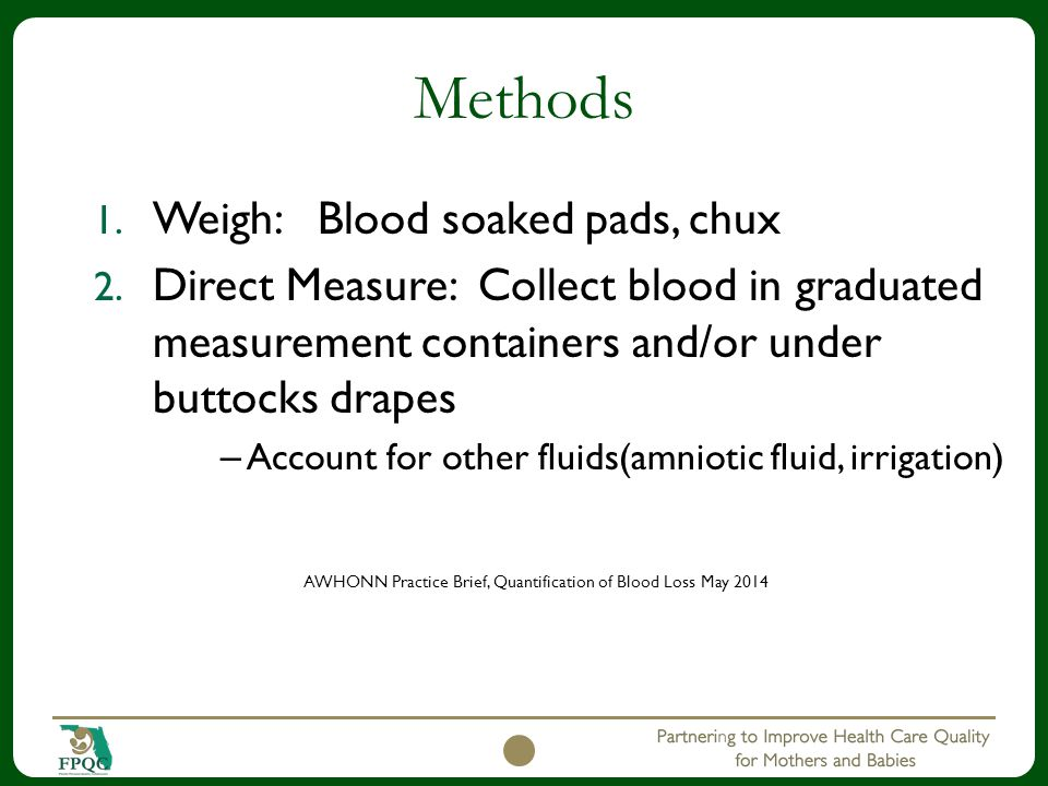 1. Weigh: Blood soaked pads, chux 2. Direct Measure: Collect blood in graduated measurement containers and/or under buttocks drapes – Account for othe