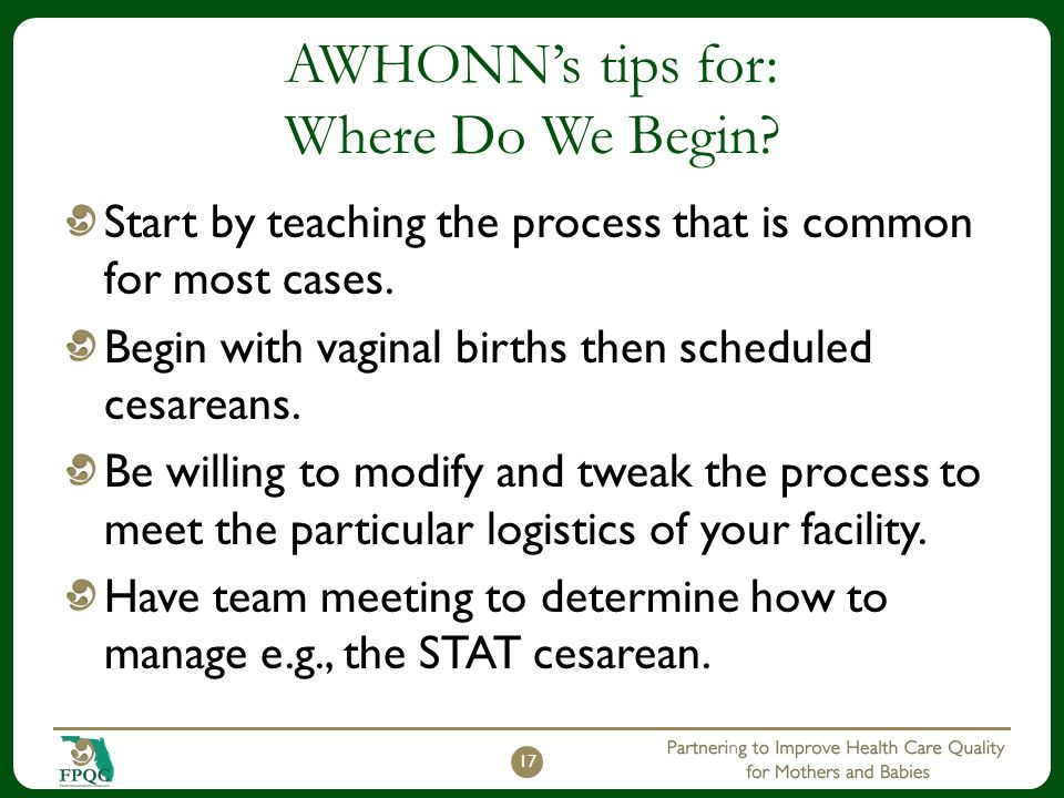 AWHONN's tips for: Where Do We Begin? Start by teaching the process that is common for most cases. Begin with vaginal births then scheduled cesareans.