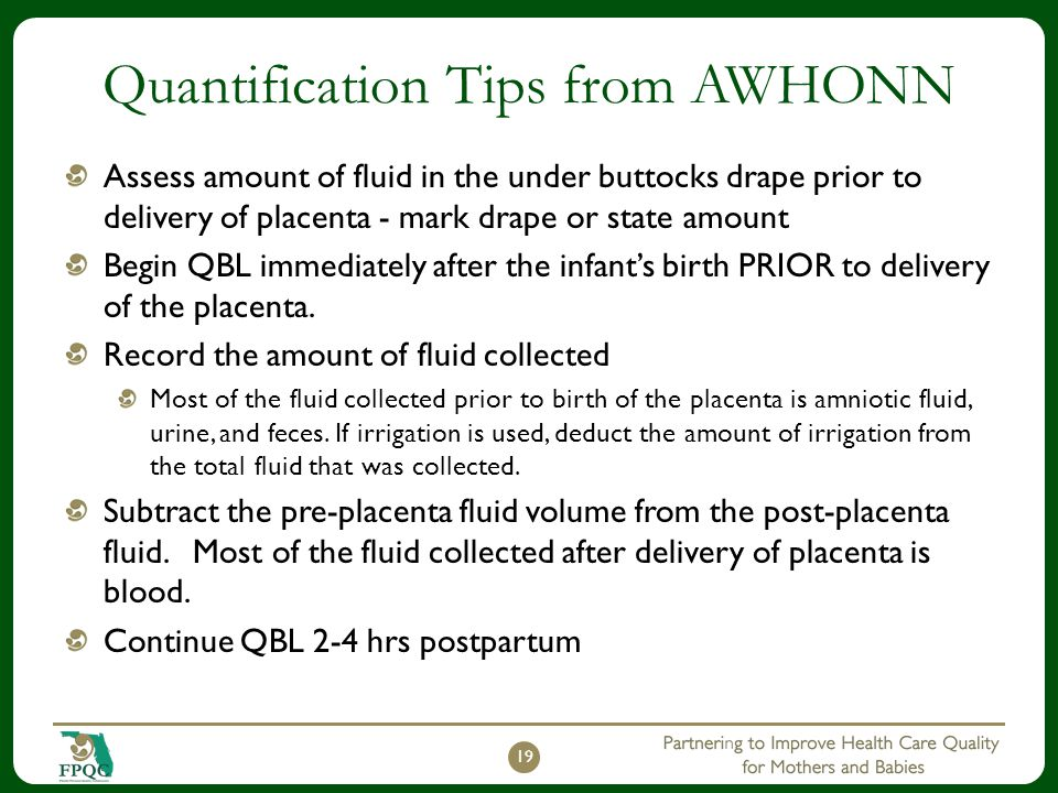 Quantification Tips from AWHONN Assess amount of fluid in the under buttocks drape prior to delivery of placenta - mark drape or state amount Begin QB