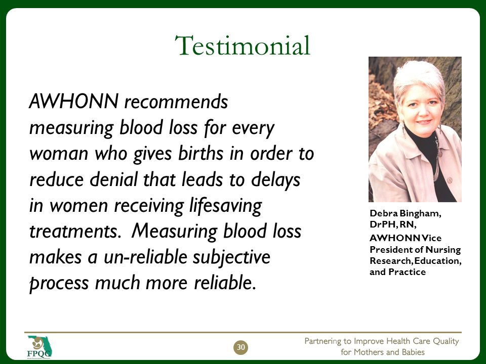 Testimonial AWHONN recommends measuring blood loss for every woman who gives births in order to reduce denial that leads to delays in women receiving