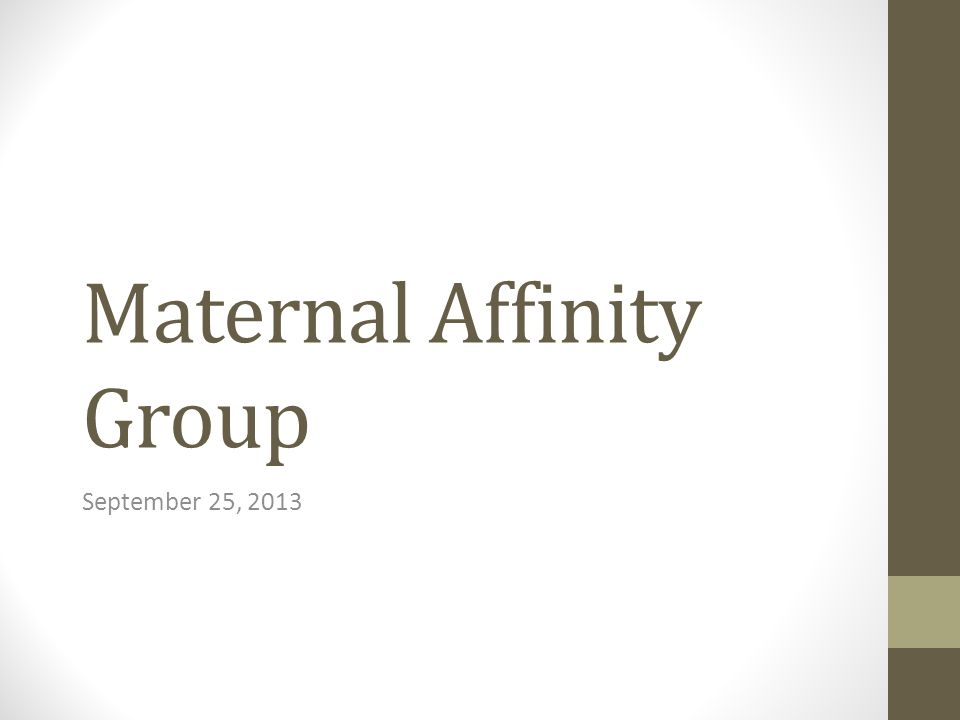 Maternal Affinity Group September 25, 2013