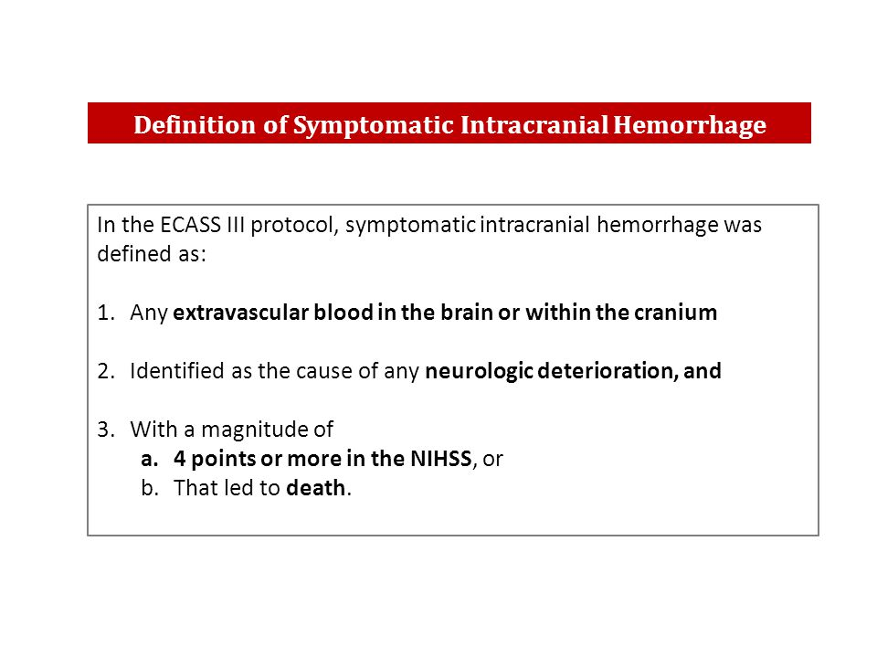 In the ECASS III protocol, symptomatic intracranial hemorrhage was defined as: 1.Any extravascular blood in the brain or within the cranium 2.Identified as the cause of any neurologic deterioration, and 3.With a magnitude of a.4 points or more in the NIHSS, or b.That led to death.