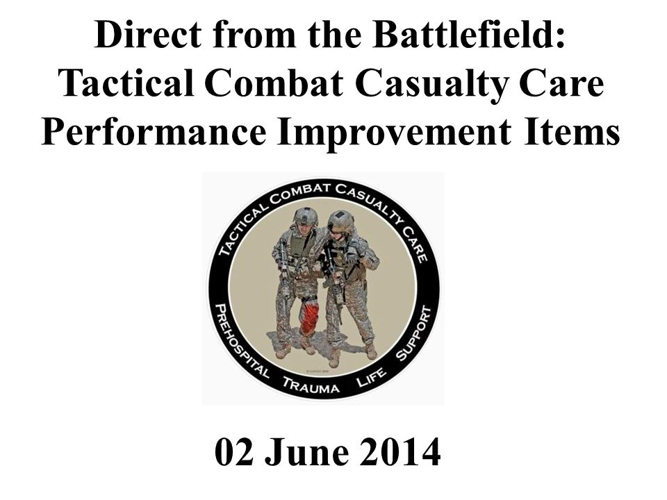 02 June 2014 Direct from the Battlefield: Tactical Combat Casualty Care Performance Improvement Items