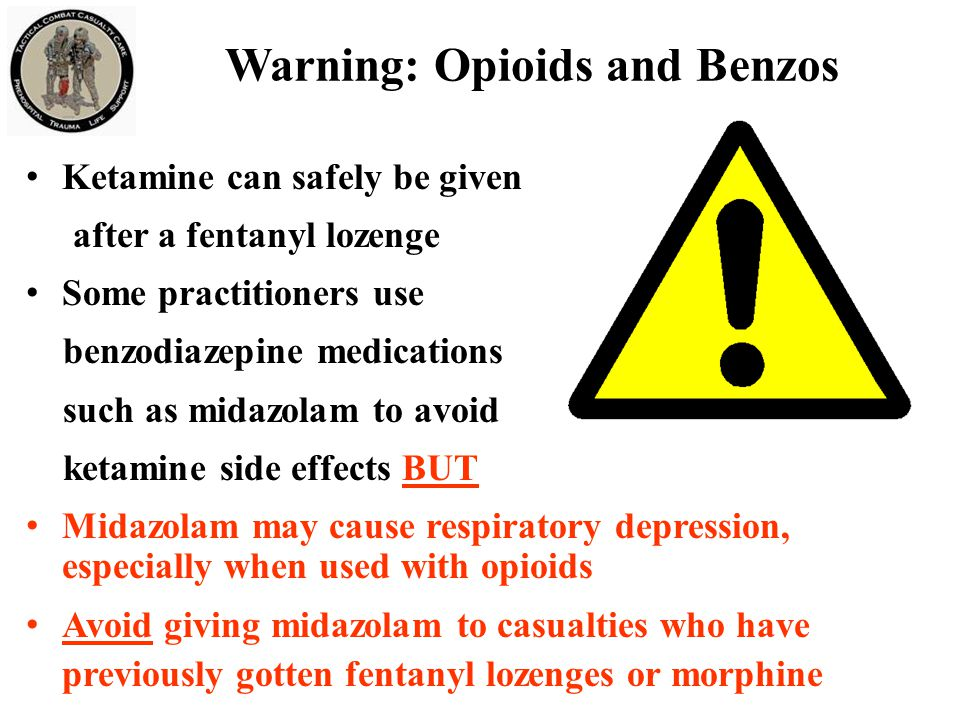 Warning: Opioids and Benzos Ketamine can safely be given after a fentanyl lozenge Some practitioners use benzodiazepine medications such as midazolam to avoid ketamine side effects BUT Midazolam may cause respiratory depression, especially when used with opioids Avoid giving midazolam to casualties who have previously gotten fentanyl lozenges or morphine