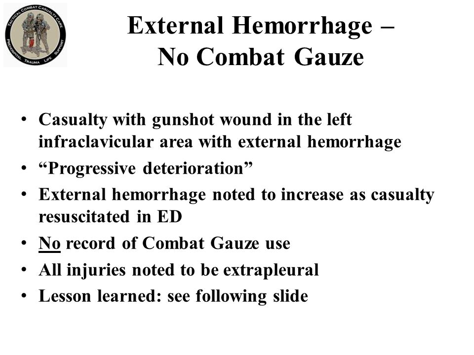External Hemorrhage – No Combat Gauze Casualty with gunshot wound in the left infraclavicular area with external hemorrhage Progressive deterioration External hemorrhage noted to increase as casualty resuscitated in ED No record of Combat Gauze use All injuries noted to be extrapleural Lesson learned: see following slide