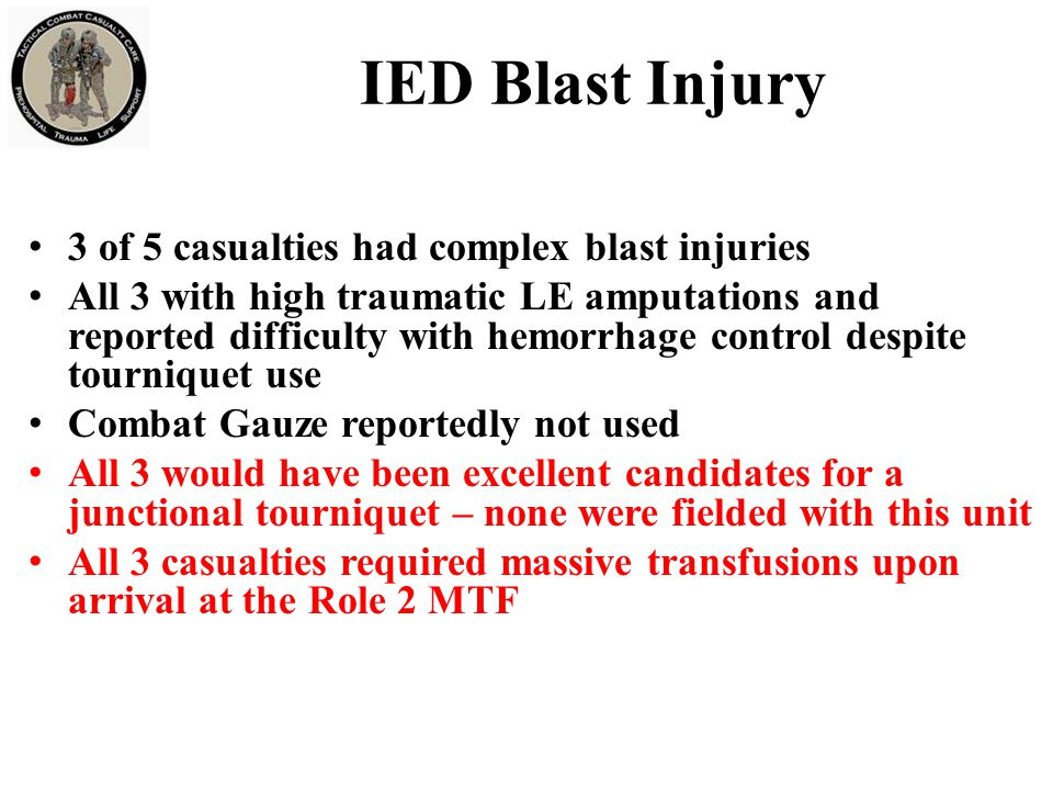 IED Blast Injury 3 of 5 casualties had complex blast injuries All 3 with high traumatic LE amputations and reported difficulty with hemorrhage control despite tourniquet use Combat Gauze reportedly not used All 3 would have been excellent candidates for a junctional tourniquet – none were fielded with this unit All 3 casualties required massive transfusions upon arrival at the Role 2 MTF