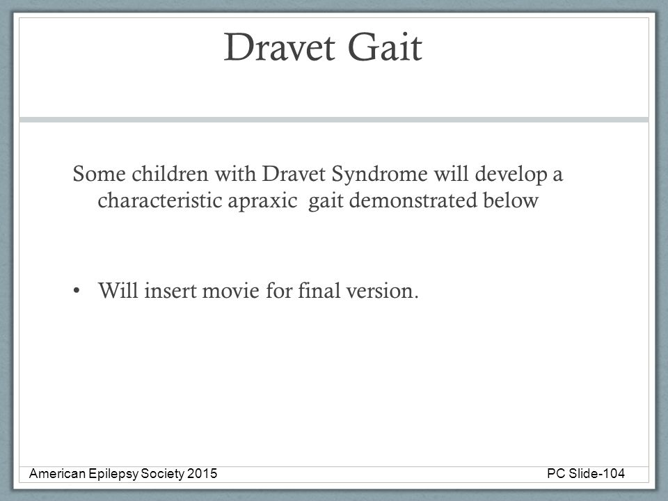 Dravet Gait Some children with Dravet Syndrome will develop a characteristic apraxic gait demonstrated below Will insert movie for final version. Amer
