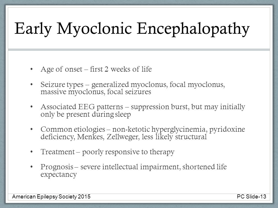 Early Myoclonic Encephalopathy Age of onset – first 2 weeks of life Seizure types – generalized myoclonus, focal myoclonus, massive myoclonus, focal s