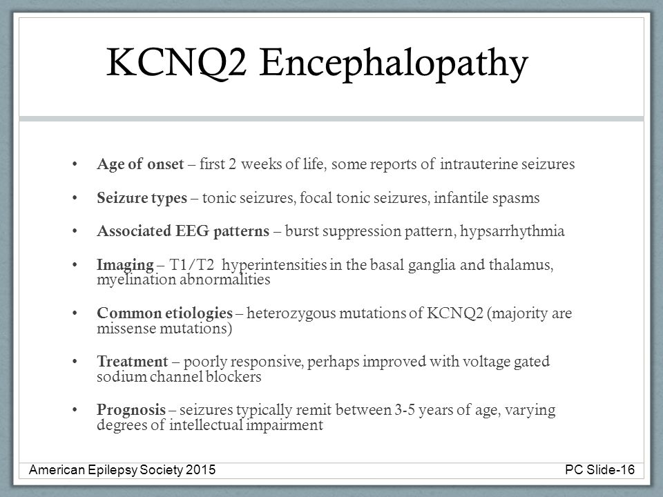 KCNQ2 Encephalopathy Age of onset – first 2 weeks of life, some reports of intrauterine seizures Seizure types – tonic seizures, focal tonic seizures,