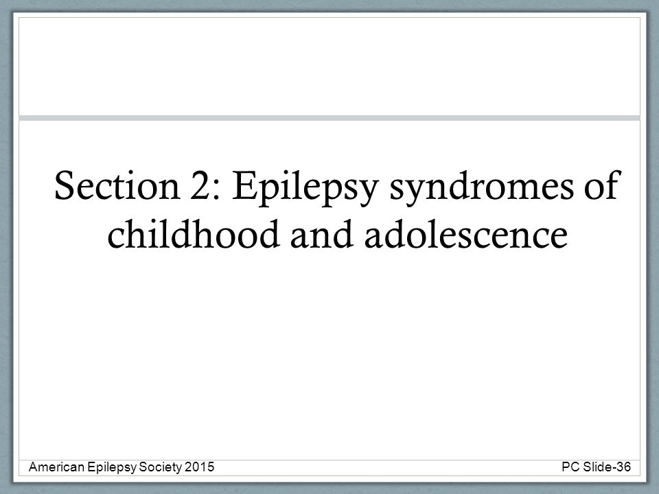 Section 2: Epilepsy syndromes of childhood and adolescence American Epilepsy Society 2015PC Slide-36