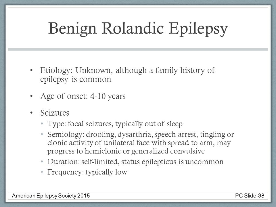 Benign Rolandic Epilepsy Etiology: Unknown, although a family history of epilepsy is common Age of onset: 4-10 years Seizures Type: focal seizures, ty