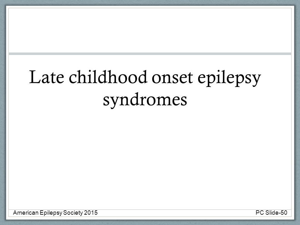 Late childhood onset epilepsy syndromes American Epilepsy Society 2015PC Slide-50