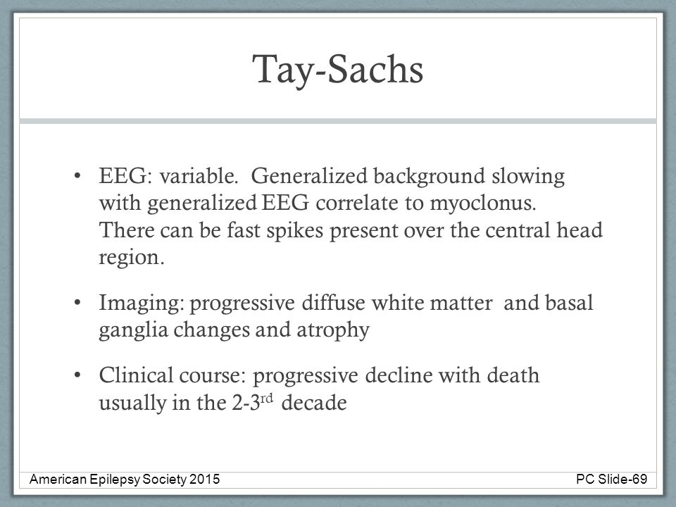 Tay-Sachs EEG: variable. Generalized background slowing with generalized EEG correlate to myoclonus. There can be fast spikes present over the central