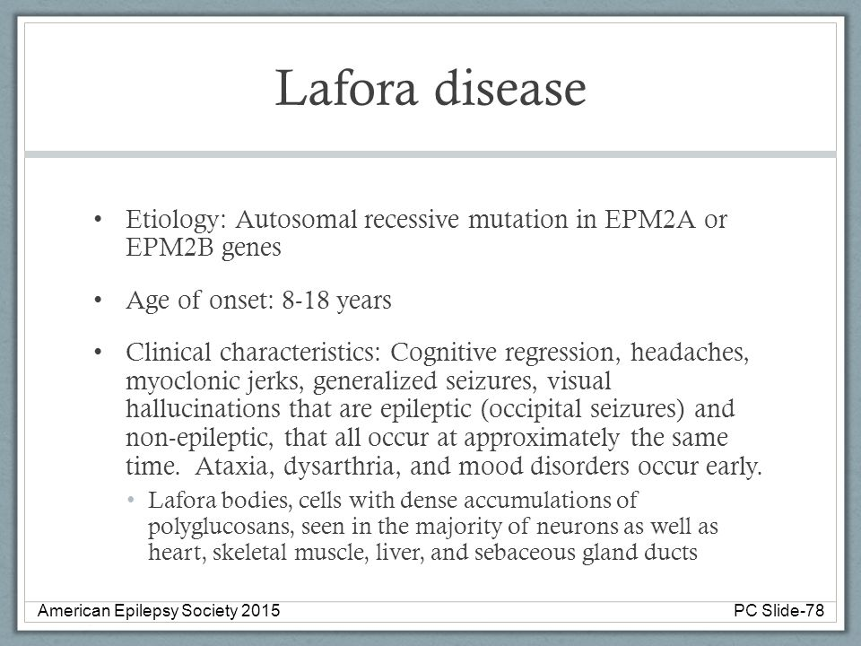 Lafora disease Etiology: Autosomal recessive mutation in EPM2A or EPM2B genes Age of onset: 8-18 years Clinical characteristics: Cognitive regression,