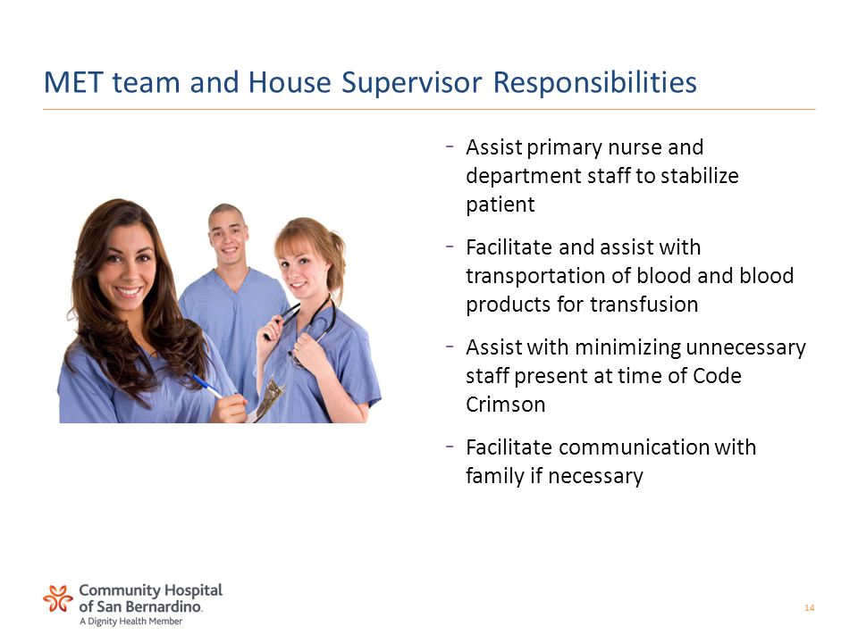 14 –Assist primary nurse and department staff to stabilize patient –Facilitate and assist with transportation of blood and blood products for transfusion –Assist with minimizing unnecessary staff present at time of Code Crimson –Facilitate communication with family if necessary MET team and House Supervisor Responsibilities