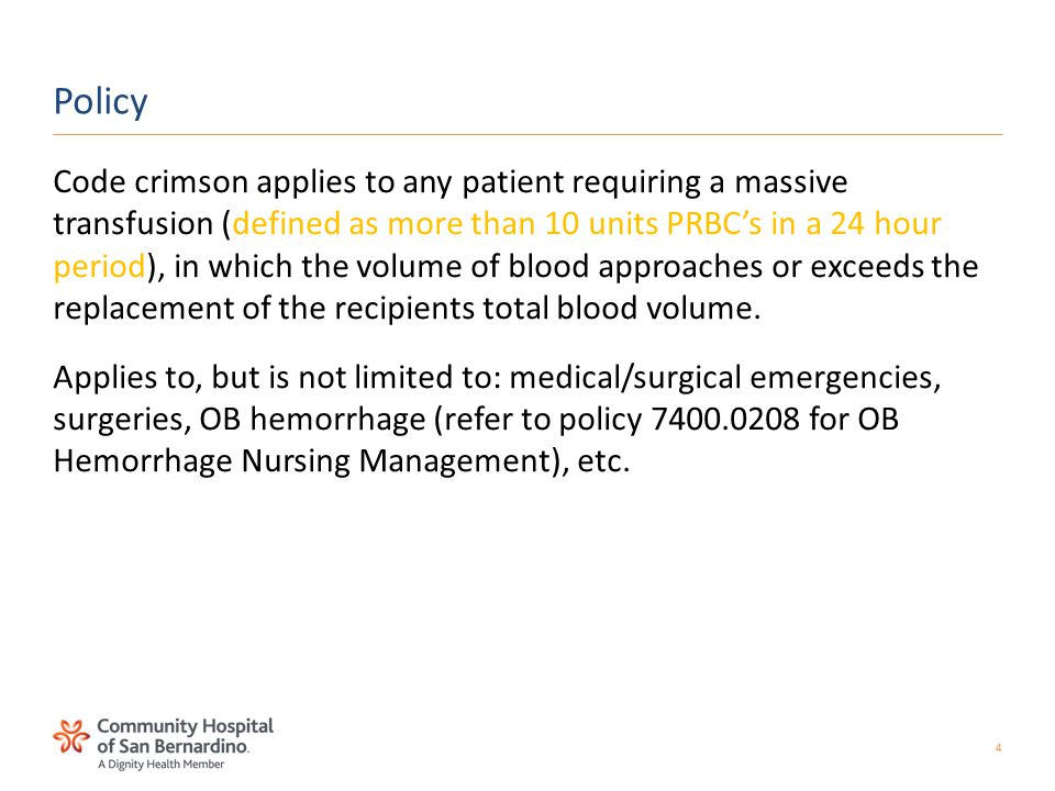 4 Code crimson applies to any patient requiring a massive transfusion (defined as more than 10 units PRBC's in a 24 hour period), in which the volume of blood approaches or exceeds the replacement of the recipients total blood volume.