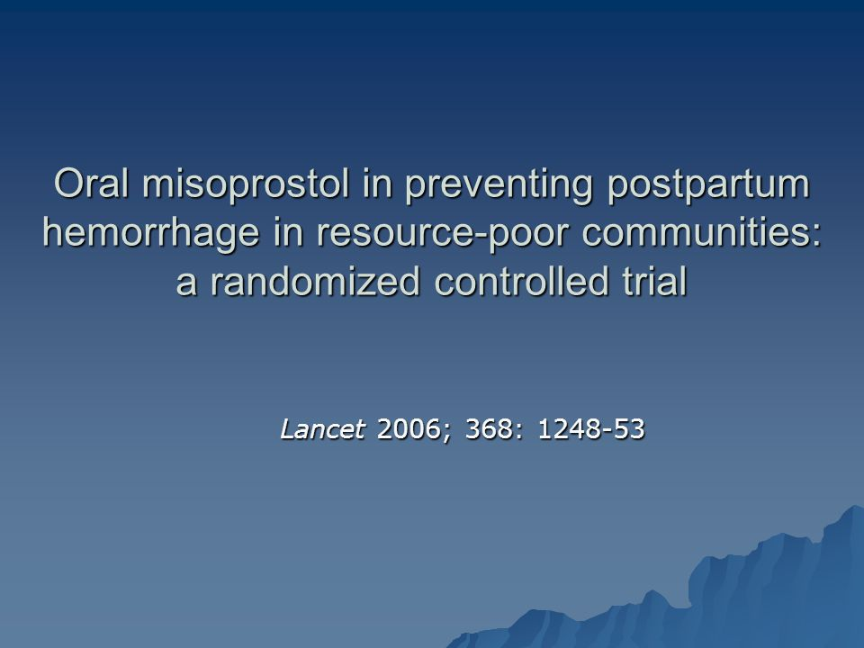 Oral misoprostol in preventing postpartum hemorrhage in resource-poor communities: a randomized controlled trial Lancet 2006; 368: 1248-53 Lancet 2006