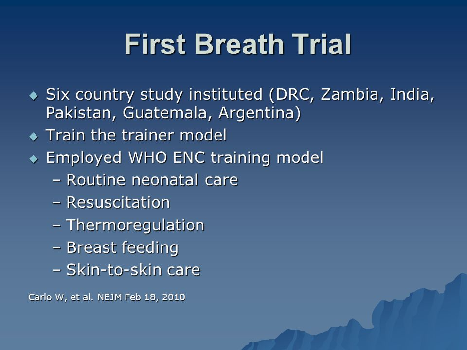 First Breath Trial First Breath Trial  Six country study instituted (DRC, Zambia, India, Pakistan, Guatemala, Argentina)  Train the trainer model 