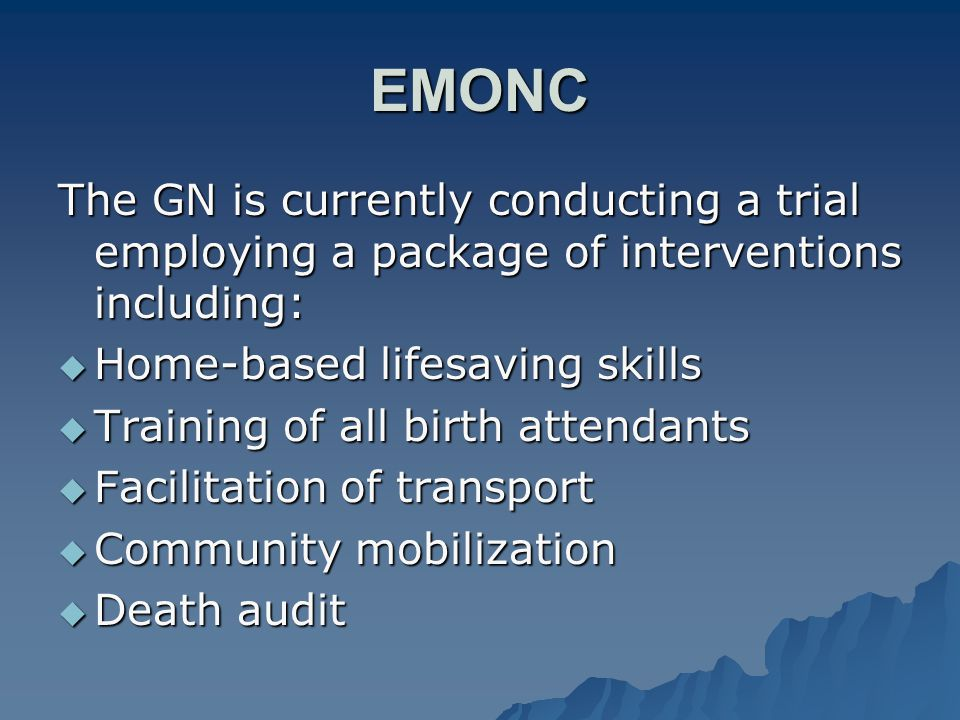EMONC The GN is currently conducting a trial employing a package of interventions including:  Home-based lifesaving skills  Training of all birth at