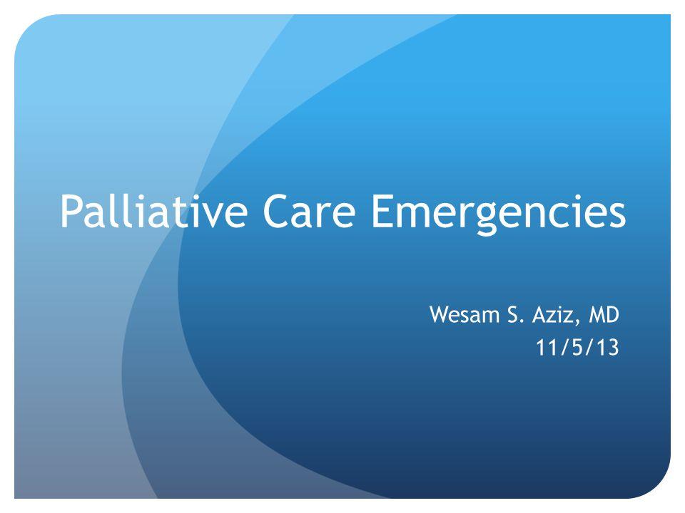Palliative Care Emergencies Wesam S. Aziz, MD 11/5/13